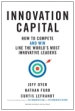 Innovation Capital: How to Compete, and Win, like the World's Most Innovative Leaders