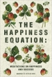 The Happiness Equation. Meditations on Happiness and Success